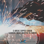 5 Areas Supply Chain Leaders Must Master to Thrive
