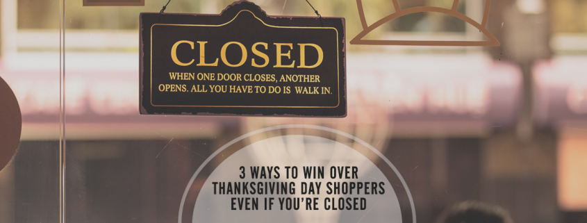 3 ways to win over thanksgiving day shoppers even if you're closed
