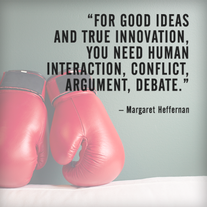 For good ideas and true innovation, you need human interaction, conflict, argument, debate. – Margaret Heffernan