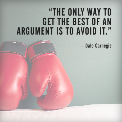 The only way to get the best of an argument is to avoid it. – Dale Carnegie