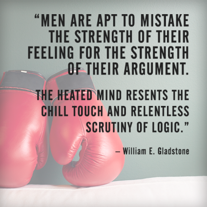 Men are apt to mistake the strength of their feeling for the strength of their argument. The heated mind resents the chill touch and relentless scrutiny of logic. – William E. Gladstone