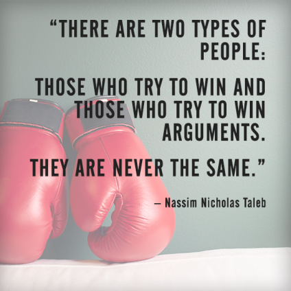 There are two types of people: those who try to win and those who try to win arguments – Nassim Nicholas Taleb