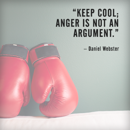 Keep cool - anger is not an argument. – Daniel Webster