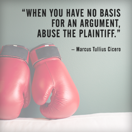 When you have no basis for an argument, abuse the plaintiff. – Marcus Tullius Cicero