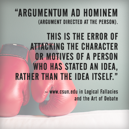 Argumentum ad hominem is the error of attacking the character or motives of a person who has stated an idea, rather than the idea itself.