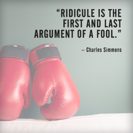 Ridicule is the first and last argument of a fool. – Charles Simmons