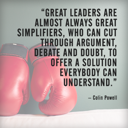 Great leaders are almost always great simplifiers, who can cut through argument, debate and doubt, to offer a solution everybody can understand. – Colin Powell