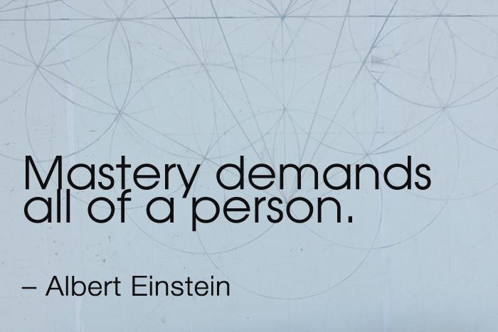 """Mastery demands all of a person."""" – Albert Einstein"""