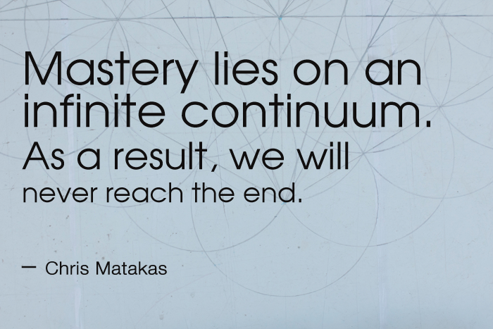 """""""Mastery lies on an infinite continuum. As a result, we will never reach the end. We can, however, see to it that we are as far along that continuum as our circumstance allows."""" Chris Matakas"""