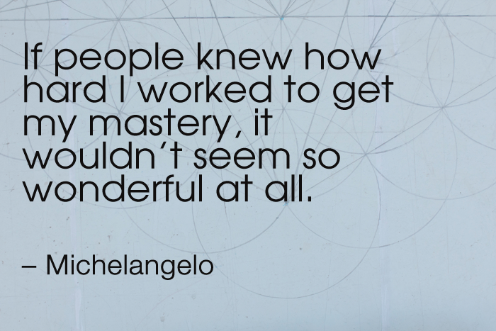"""""""If people knew how hard I worked to get my mastery, it wouldn't seem so wonderful at all."""" – Michelangelo"""