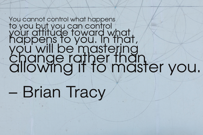 """""""You cannot control what happens to you but you can control your attitude toward what happens to you. In that, you will be mastering change rather than allowing it to master you."""" Brian Tracy"""