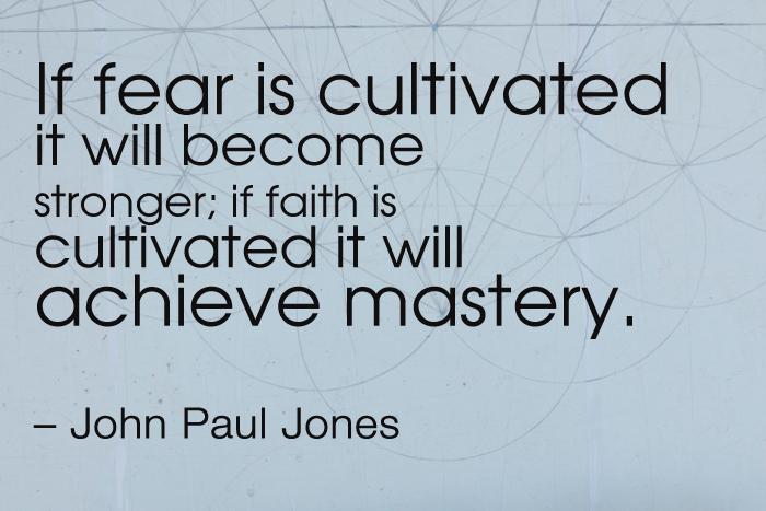 """""""If fear is cultivated it will become stronger; if faith is cultivated it will achieve mastery."""" – John Paul Jones"""