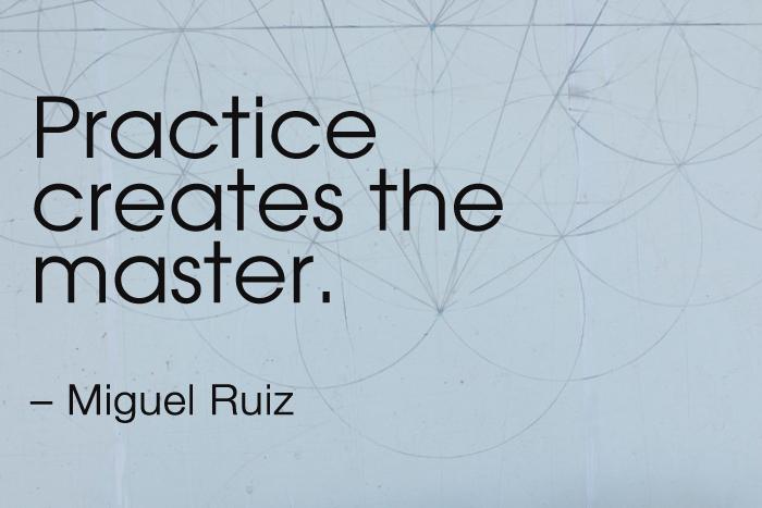 """Practice creates the master."" – Miguel Ruiz"
