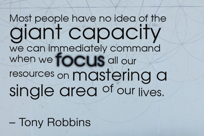 """""""Most people have no idea of the giant capacity we can immediately command when we focus all our resources on mastering a single area of our lives."""" – Tony Robbins"""