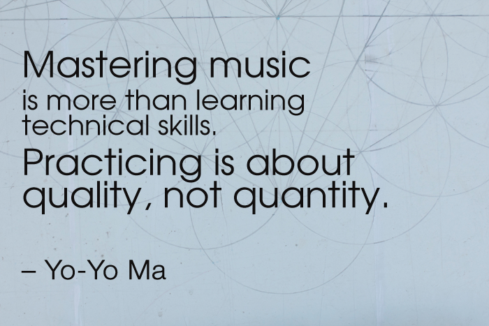 """""""Mastering music is more than learning technical skills. Practicing is about quality, not quantity."""" Yo-Yo Ma"""