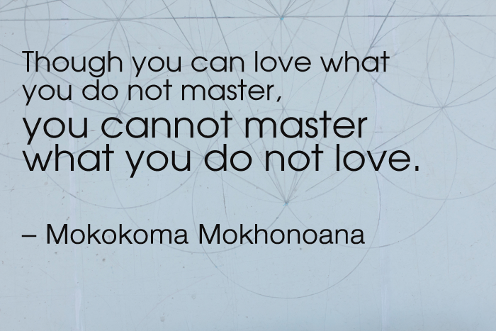 """""""Though you can love what you do not master, you cannot master what you do not love."""" – Mokokoma Mokhonoana"""