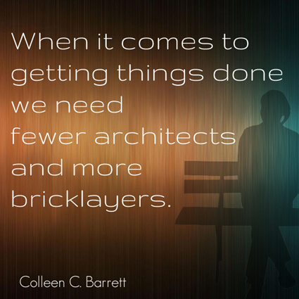 """When it comes to getting things done, we need fewer architects and more bricklayers."" Colleen C. Barrett"