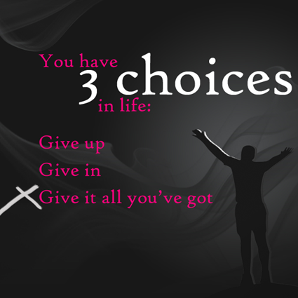 """You have three choices in life: Give up, give in, or give it all you've got."""