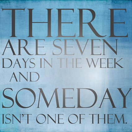 """There are seven days in the week and 'Someday' isn't one of them."""