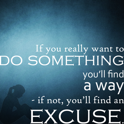 """If you really want to do something, you'll find a way. If you don't, you'll find an excuse."""