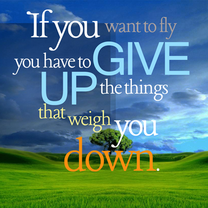 """If you want to fly, you have to give up the things that weigh you down."""