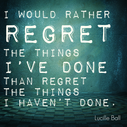 """I'd rather regret the things I've done than regret the things I haven't done."" Lucille Ball"