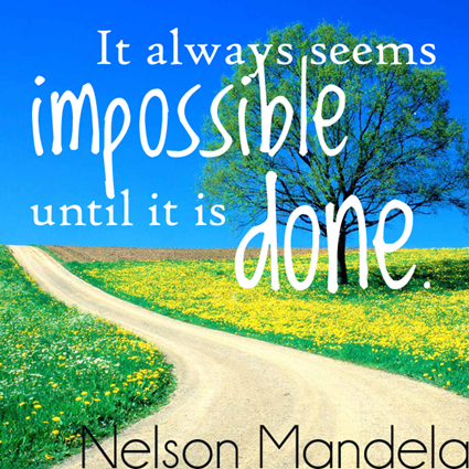 """It always seems impossible – until it's done."" Nelson Mandela"