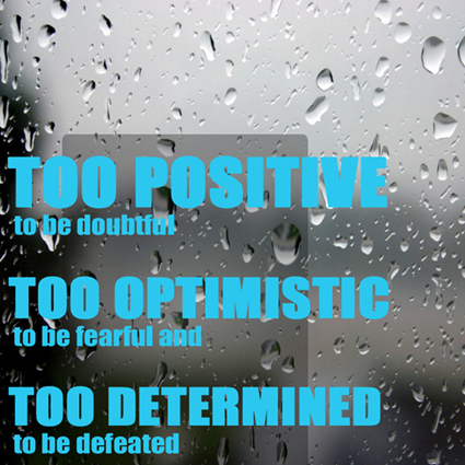 """Be too positive to be doubtful, too optimistic to be fearful, and too determined to be defeated."""