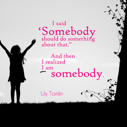 """I said, 'Somebody should do something about that.' Then I realized, I am somebody."" Lily Tomlin"