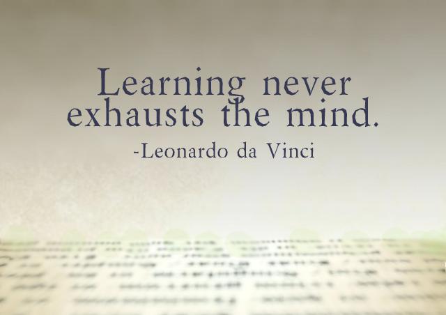 Learning never exhausts the mind. – Leonardo da Vinci