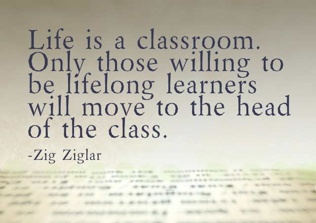 Life is a classroom. Only those willing to be lifelong learners will move to the head of the class. – Zig Ziglar