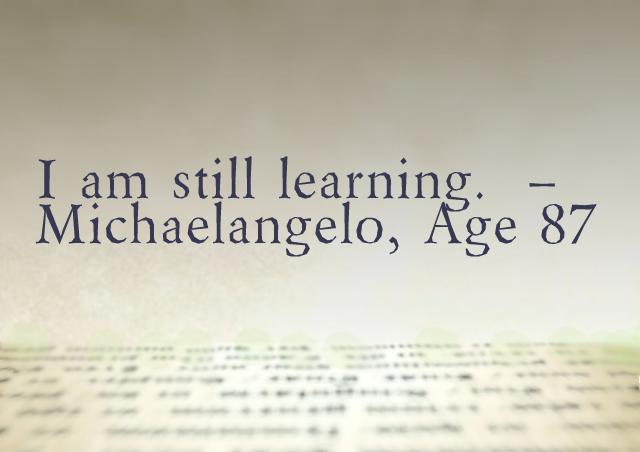 I am still learning. – Michaelangelo, at age 87