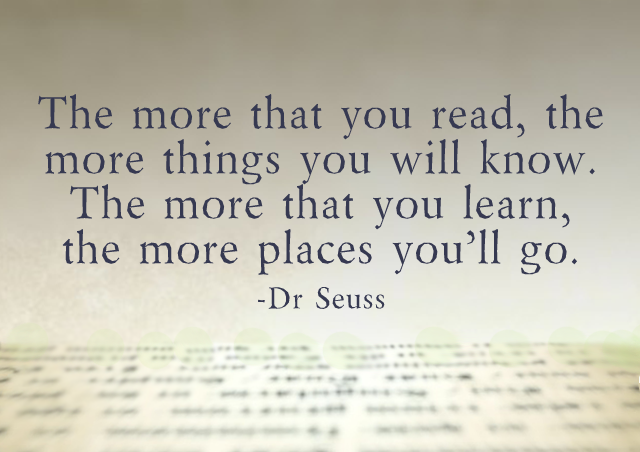 The more that you read, the more things you will know. The more that you learn, the more places you'll go. – Dr. Seuss
