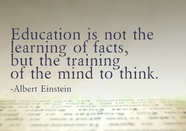 Education is not the learning of facts, but the training of the mind to think. – Albert Einstein