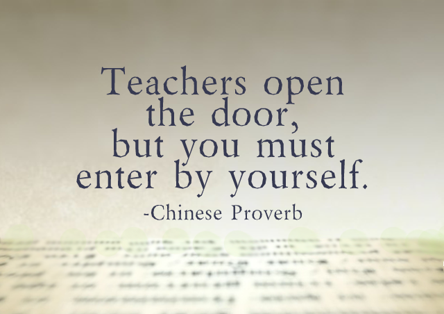 Teachers open the door, but you must enter by yourself. – Chinese Proverb