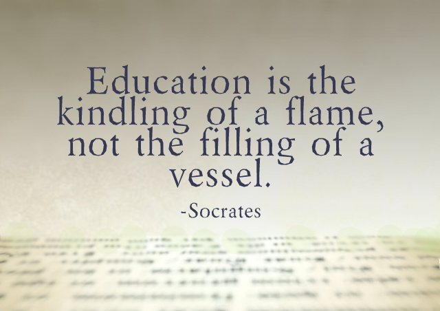 Education is the kindling of a flame, not the filling of a vessel. – Socrates