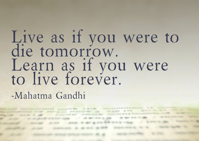 Live as if you were to die tomorrow. Learn as if you were to live forever. – Mahatma Gandhi