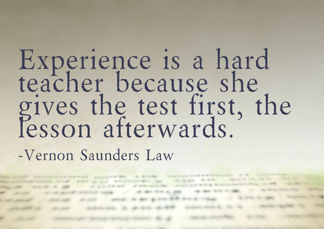 Experience is a hard teacher because she gives the test first, the lesson afterwards. – Vernon Saunders Law