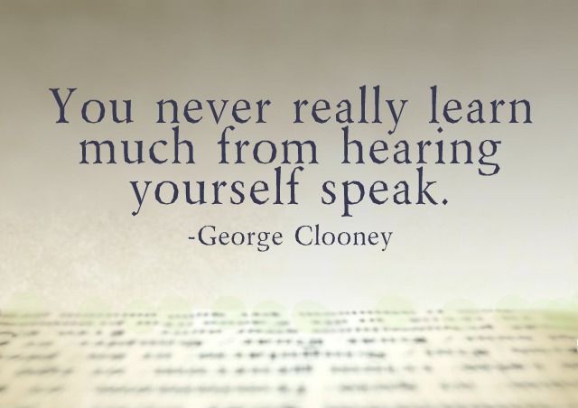 You never really learn much from hearing yourself speak. – George Clooney