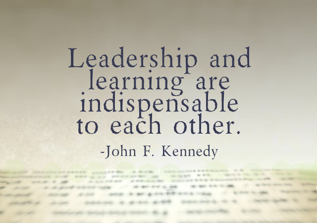 Leadership and learning are indispensable to each other. – John F. Kennedy