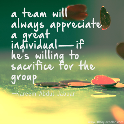 """""""A team will always appreciate a great individual if he's willing to sacrifice for the group."""" —Kareem Abdul-Jabbar"""
