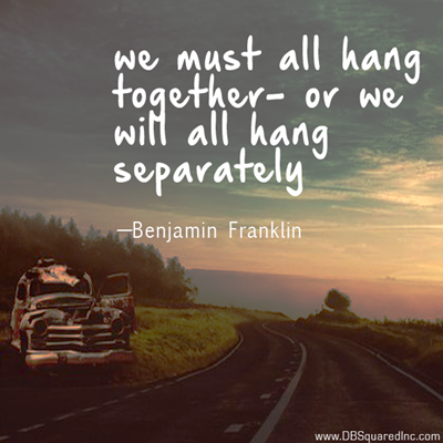 """""""We must all hang together or most assuredly we shall all hang separately."""" —Benjamin Franklin"""