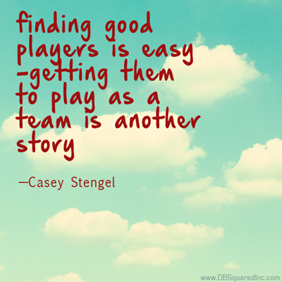 """""""Finding good players is easy. Getting them to play as a team is another story."""" —Casey Stengel"""