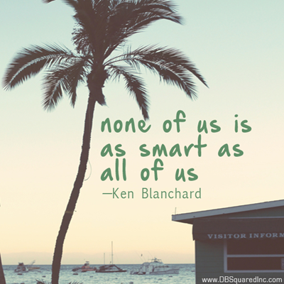"""""""None of us is as smart as all of us."""" —Ken Blanchard"""