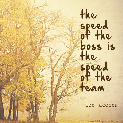 """""""The speed of the boss is the speed of the team."""" —Lee Iacocca"""