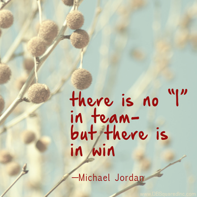 """""""There is no 'i' in team but there is in win."""" —Michael Jordan"""