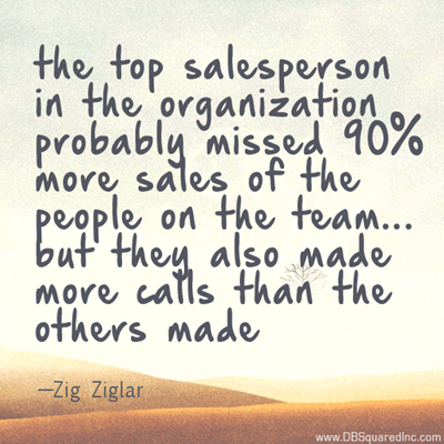 """""""The top salesperson in the organization probably missed more sales than 90% of the sales people on the team, but they also made more calls than the others made."""" —Zig Ziglar"""