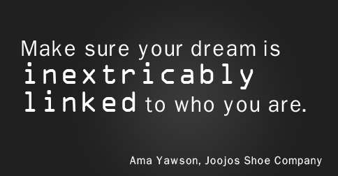 """Make sure that your dream is inextricably linked to who you are."" —Ama Yawson"