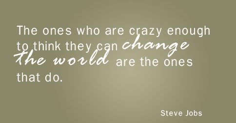 """The ones who are crazy enough to think they can change the world are the ones that do."" —Steve Jobs"