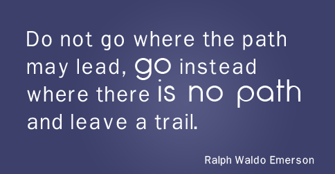"""Do not go where the path may lead, go instead where there is no path and leave a trail."" —Ralph Waldo Emerson, American writer"